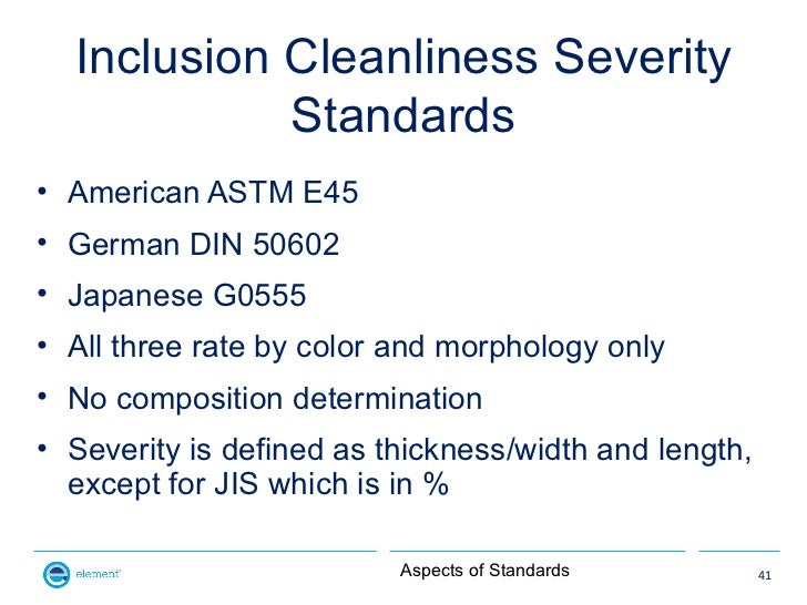Inclusion Cleanliness Severity            Standards• American ASTM E45• German DIN 50602• Japanese G0555• All three rate b...