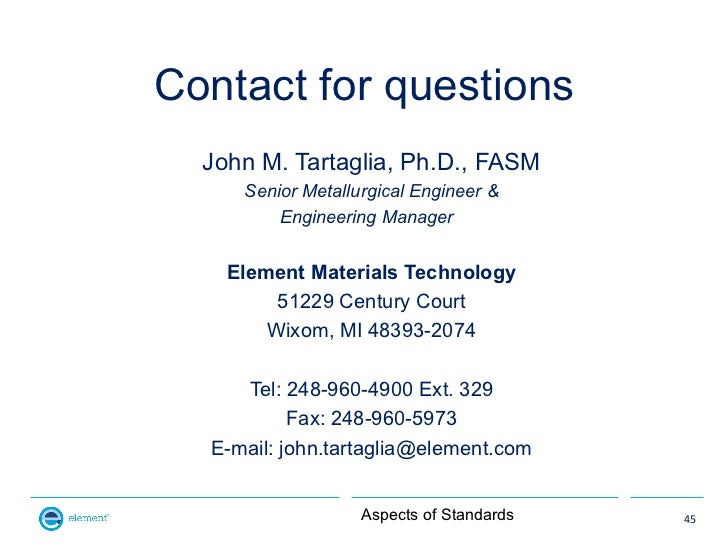 Contact for questions  John M. Tartaglia, Ph.D., FASM     Senior Metallurgical Engineer &         Engineering Manager    E...