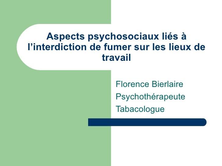 Aspects psychosociaux liés à l'interdiction de fumer sur les lieux de travail Florence Bierlaire Psychothérapeute Tabacolo...