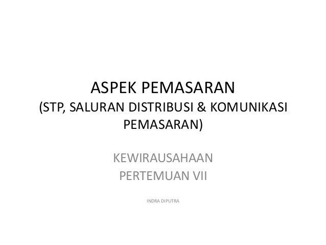 ASPEK PEMASARAN (STP, SALURAN DISTRIBUSI & KOMUNIKASI PEMASARAN) KEWIRAUSAHAAN PERTEMUAN VII INDRA DIPUTRA
