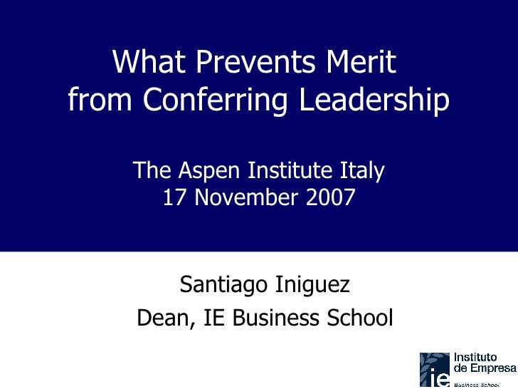 What Prevents Merit  from Conferring Leadership The Aspen Institute Italy 17 November 2007 Santiago Iniguez Dean, IE Busin...