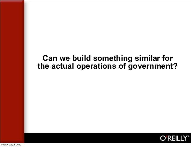 Can we build something similar for                        the actual operations of government?     Friday, July 3, 2009