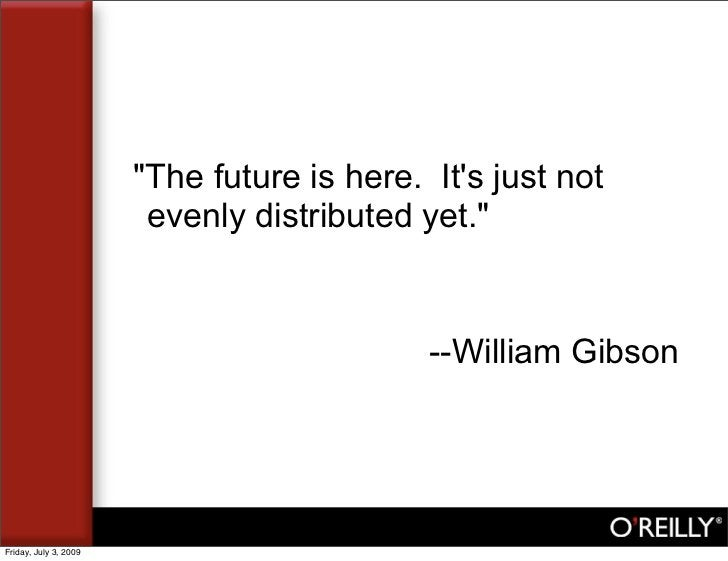 """""""The future is here. It's just not                         evenly distributed yet.""""                                       ..."""