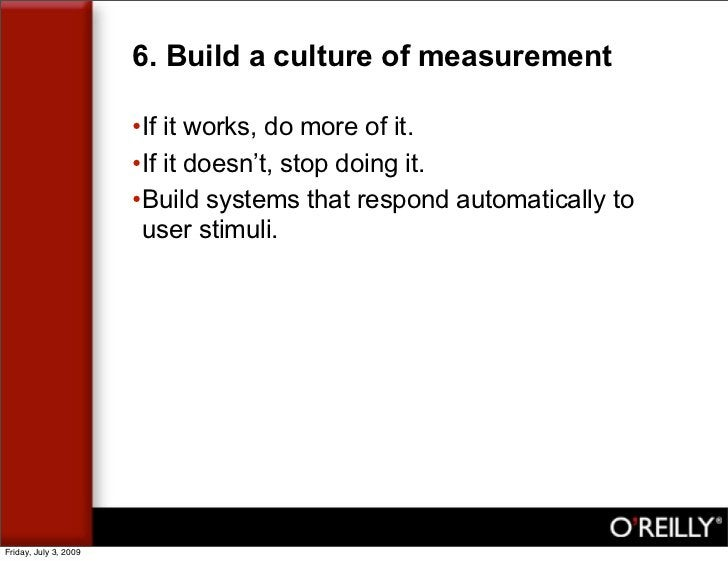 6. Build a culture of measurement                         •If it works, do more of it.                        •If it doesn...