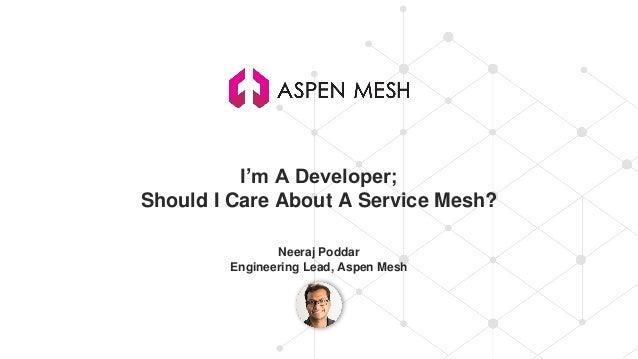 I'm A Developer; Should I Care About A Service Mesh? Neeraj Poddar Engineering Lead, Aspen Mesh
