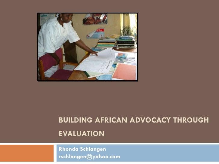 BUILDING AFRICAN ADVOCACY THROUGH EVALUATION  Rhonda Schlangen rschlangen@yahoo.com