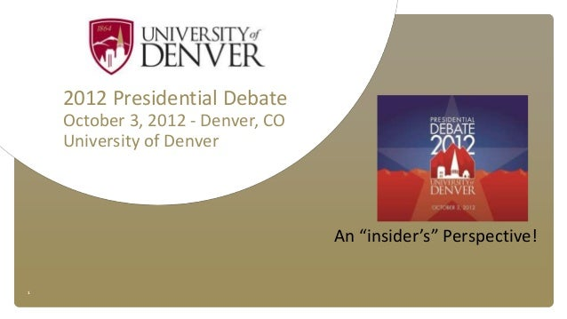 "1 2012 Presidential Debate October 3, 2012 - Denver, CO University of Denver An ""insider's"" Perspective!"