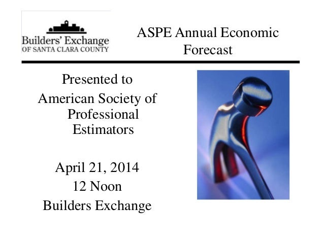 Presented to American Society of Professional Estimators April 21, 2014 12 Noon Builders Exchange ASPE Annual Economic For...