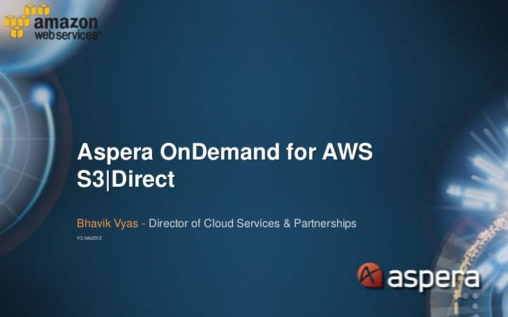 Aspera OnDemand for AWSS3|DirectBhavik Vyas - Director of Cloud Services & PartnershipsV3.feb2012