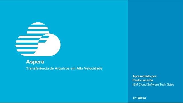 © IBM Corporation 1 Apresentado por: Aspera Transferência de Arquivos em Alta Velocidade Paulo Lacerda IBM Cloud Software ...