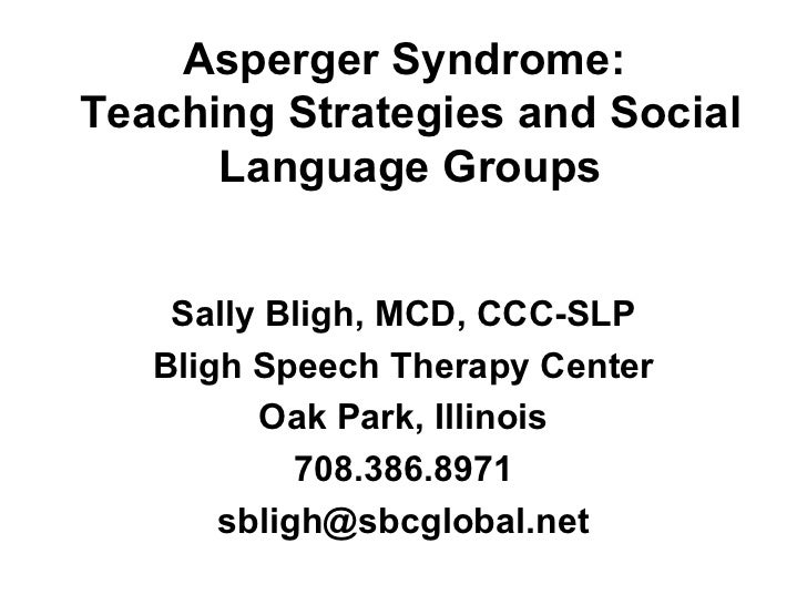 Asperger Syndrome:Teaching Strategies and Social      Language Groups    Sally Bligh, MCD, CCC-SLP   Bligh Speech Therapy ...