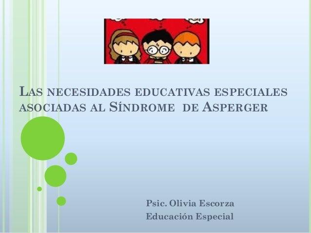 LAS NECESIDADES EDUCATIVAS ESPECIALESASOCIADAS AL SÍNDROME DE ASPERGER                 Psic. Olivia Escorza               ...