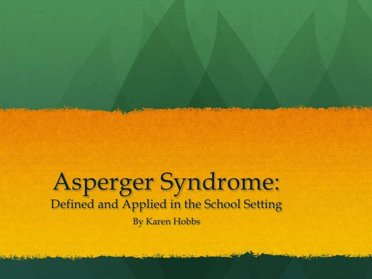 Asperger Syndrome: Defined and Applied in the School Setting<br />By Karen Hobbs<br />