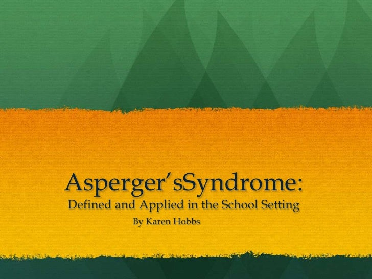 Asperger'sSyndrome: Defined and Applied in the School Setting<br />By Karen Hobbs<br />