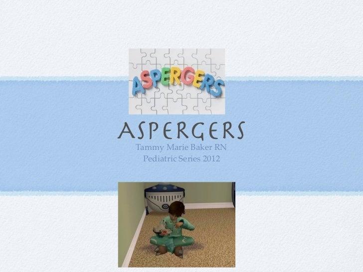 ASPERGERS Tammy Marie Baker RN   Pediatric Series 2012