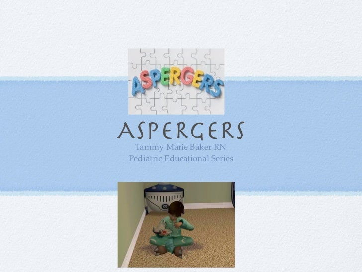 ASPERGERS Tammy Marie Baker RNPediatric Educational Series