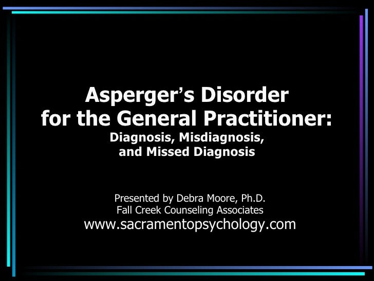 Asperger ' s Disorder for the General Practitioner: Diagnosis, Misdiagnosis, and Missed Diagnosis Presented by Debra Moore...