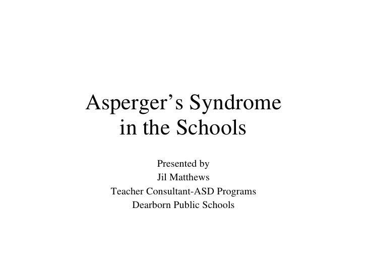 Asperger's Syndrome in the Schools Presented by Jil Matthews Teacher Consultant-ASD Programs Dearborn Public Schools