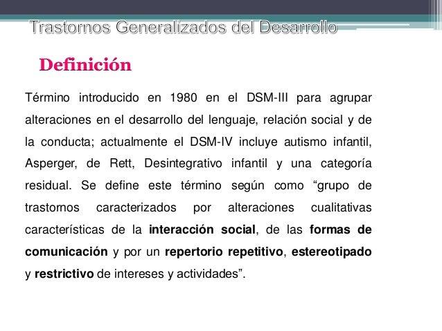 Definición Término introducido en 1980 en el DSM-III para agrupar alteraciones en el desarrollo del lenguaje, relación soc...