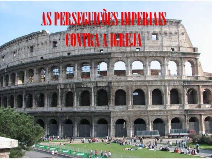 AS PERSEGUIÇÕES IMPERIAIS     CONTRA A IGREJA