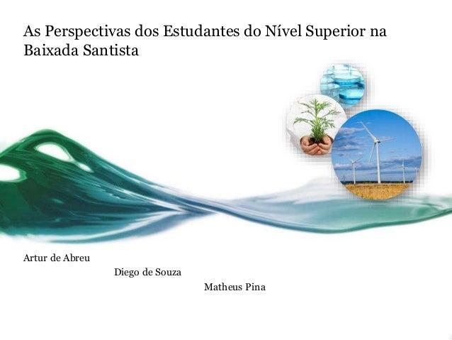 As Perspectivas dos Estudantes do Nível Superior na Baixada Santista Artur de Abreu Diego de Souza Matheus Pina