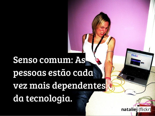 Senso comum: Aspessoas estão cadavez mais dependentesda tecnologia.nataliej (flickr)