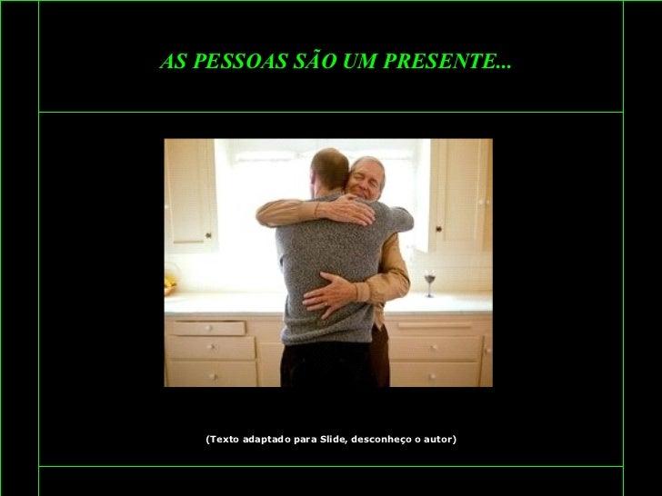 AS PESSOAS SÃO UM PRESENTE... (Texto adaptado para Slide, desconheço o autor)