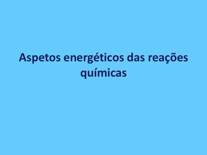 Aspetos energéticos das reações           químicas