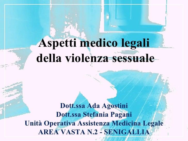 Aspetti medico legali   della violenza sessuale          Dott.ssa Ada Agostini         Dott.ssa Stefania PaganiUnità Opera...