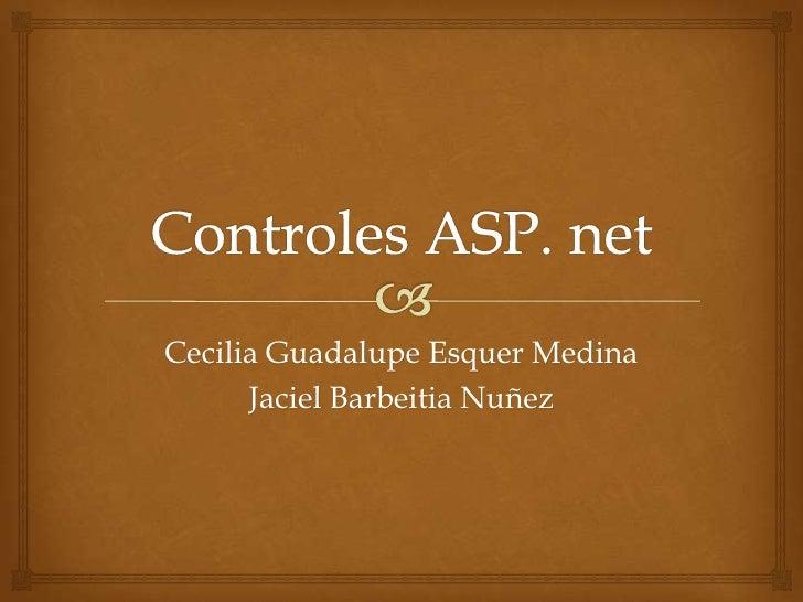 Controles ASP. net<br />Cecilia Guadalupe Esquer Medina<br />JacielBarbeitiaNuñez<br />