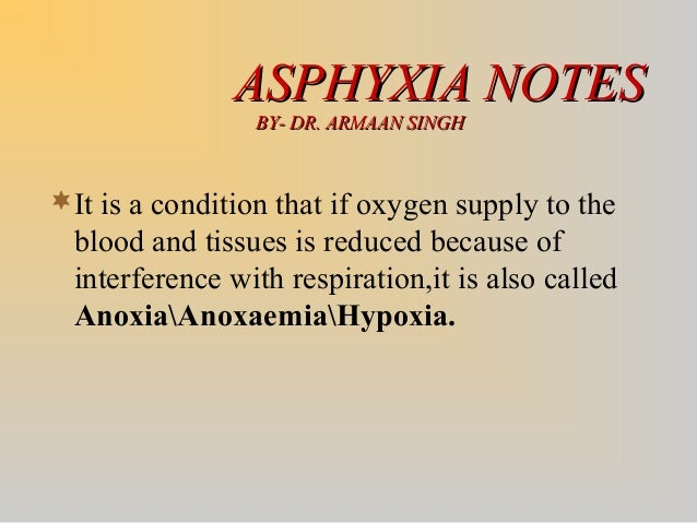 ASPHYXIA NOTESASPHYXIA NOTES BY- DR. ARMAAN SINGHBY- DR. ARMAAN SINGH It is a condition that if oxygen supply to the bloo...