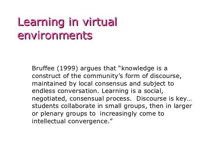 "Bruffee (1999) argues that ""knowledge is a construct of the community's form of discourse, maintained by local consensus a..."