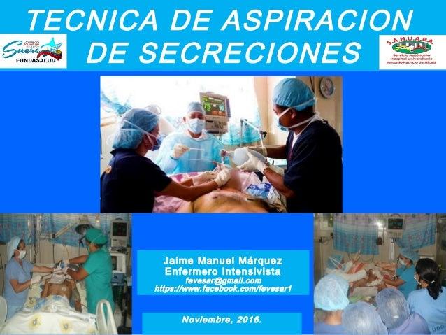 TECNICA DE ASPIRACION DE SECRECIONES Ñ Jaime Manuel Márquez Enfermero Intensivista fevesar@gmail.com https://www.facebook....