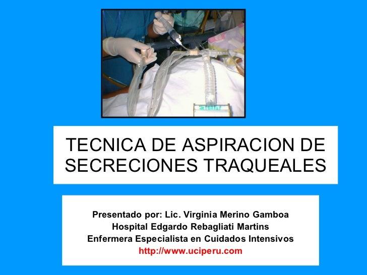 TECNICA DE ASPIRACION DE SECRECIONES TRAQUEALES Presentado por: Lic. Virginia Merino Gamboa Hospital Edgardo Rebagliati Ma...
