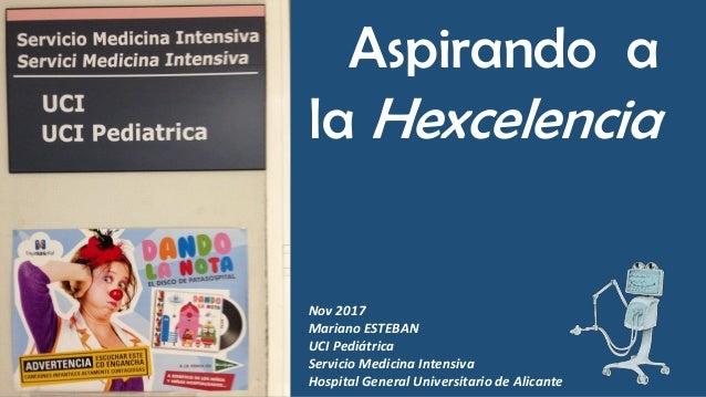 Aspirando a la Hexcelencia Nov 2017 Mariano ESTEBAN UCI Pediátrica Servicio Medicina Intensiva Hospital General Universita...
