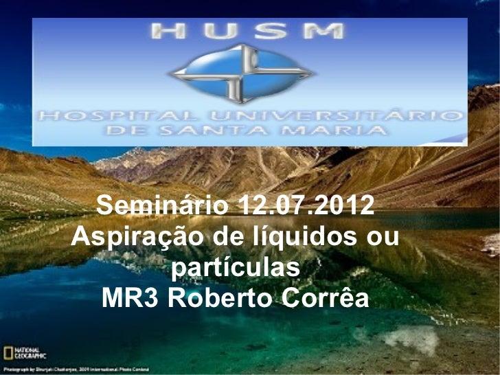 Seminário 12.07.2012Aspiração de líquidos ou       partículas  MR3 Roberto Corrêa