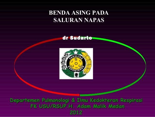 BENDA ASING PADA               SALURAN NAPAS                   dr S udartoDepartemen Pulmonologi & Ilmu Kedokteran Respira...