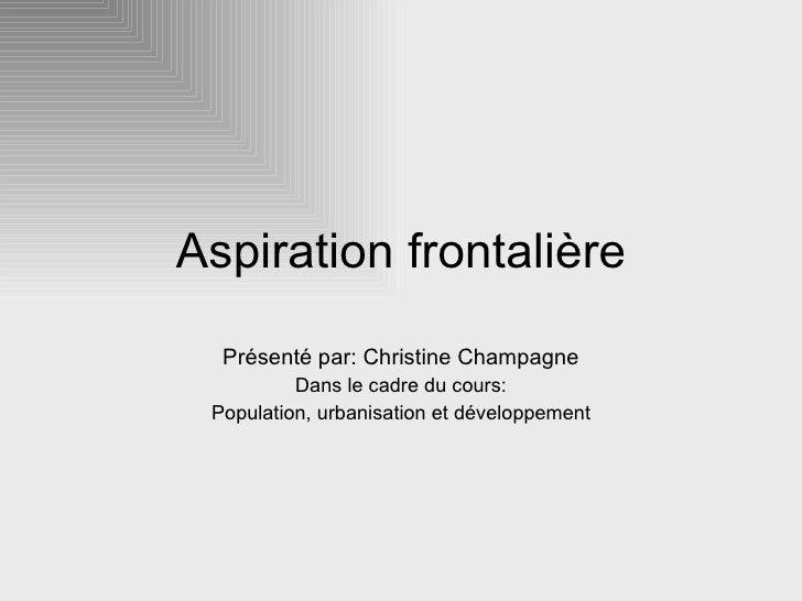 Aspiration frontalière Présenté par: Christine Champagne Dans le cadre du cours: Population, urbanisation et développement