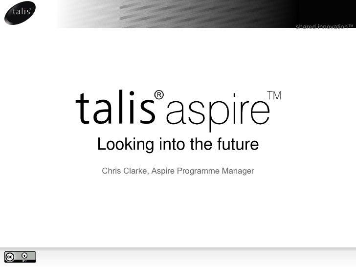 Looking into the future <ul><li>Chris Clarke, Aspire Programme Manager </li></ul>shared innovation ™