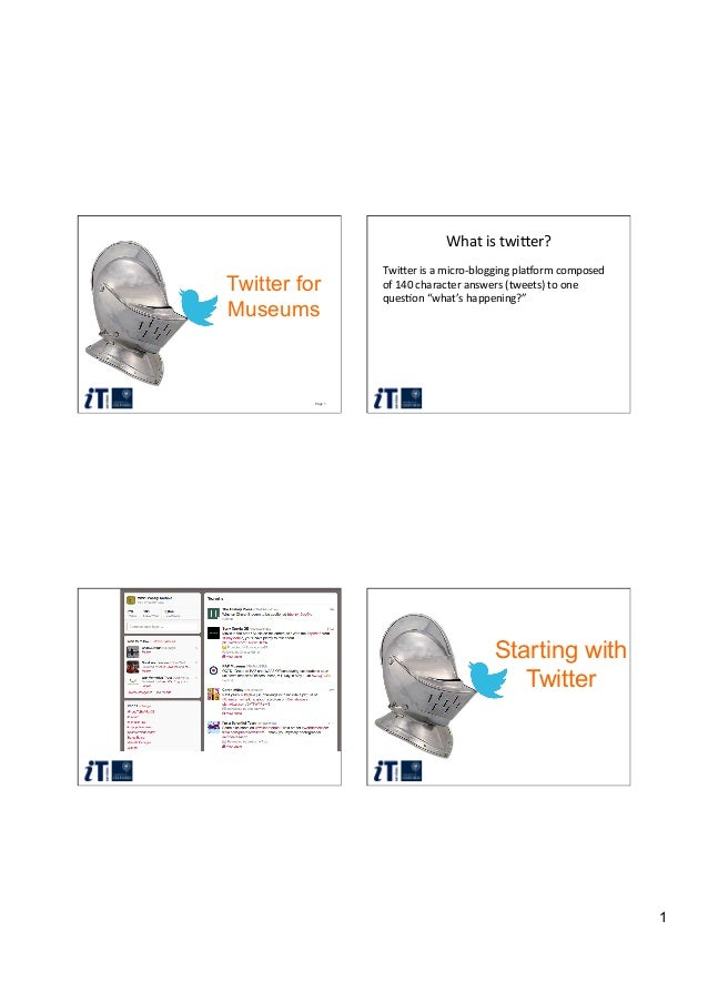 1 Page 1 Twitter for Museums What  is  twi)er?   Twi)er  is  a  micro-‐blogging  pla7orm  composed   of...