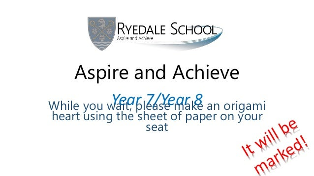 Aspire and Achieve Year 7/Year 8While you wait, please make an origami heart using the sheet of paper on your seat