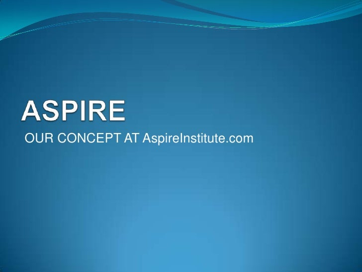 ASPIRE<br /> OUR PHILOSOPHY AT AspireInstitute.com<br />