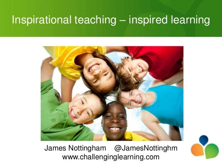 Inspirational teaching – inspired learning      James Nottingham @JamesNottinghm          www.challenginglearning.com