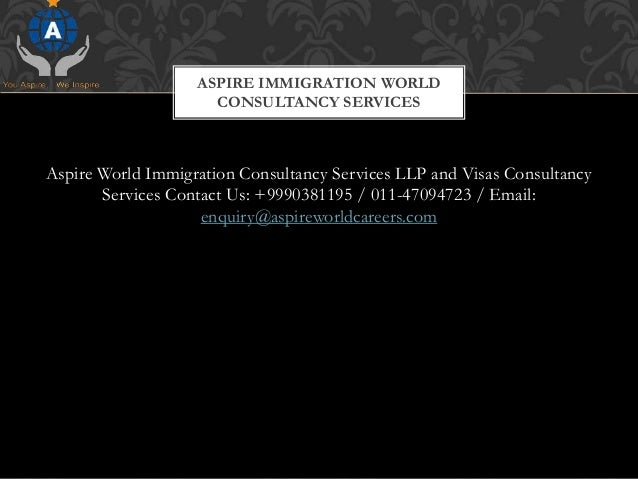 Aspire World Immigration Consultancy Services LLP and Visas Consultancy Services Contact Us: +9990381195 / 011-47094723 / ...