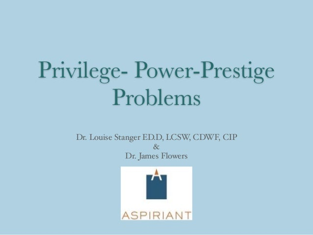 Privilege- Power-Prestige Problems Dr. Louise Stanger ED.D, LCSW, CDWF, CIP & Dr. James Flowers