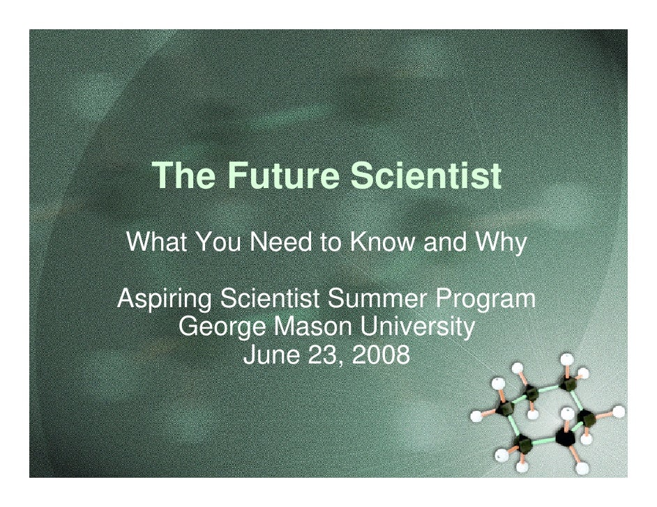 The Future Scientist What You Need to Know and Why  Aspiring Scientist Summer Program      George Mason University        ...