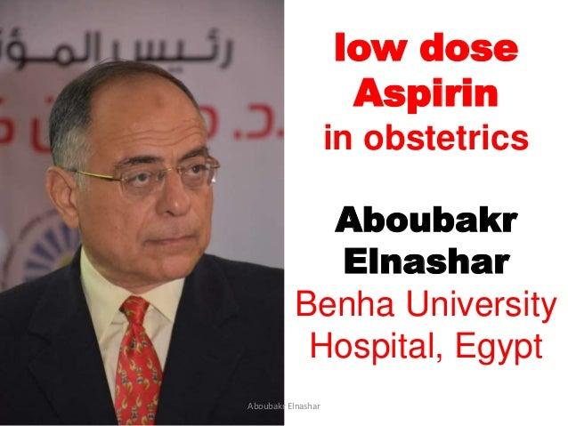low dose Aspirin in obstetrics Aboubakr Elnashar Benha University Hospital, Egypt Aboubakr Elnashar