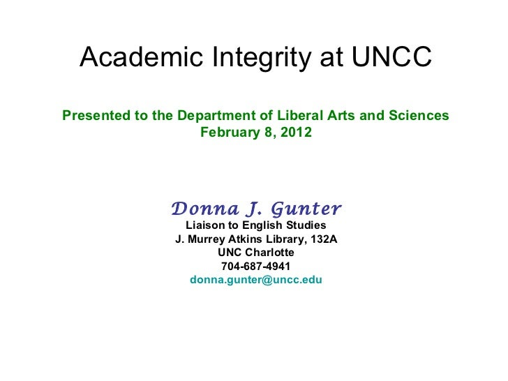 Academic Integrity at UNCC Presented to the Department of Liberal Arts and Sciences February 8, 2012 Donna J. Gunter Liais...