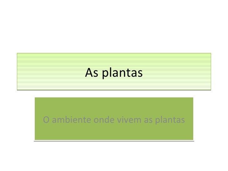 As plantas O ambiente onde vivem as plantas