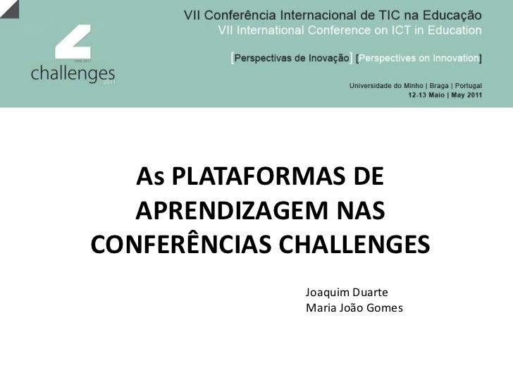 As PLATAFORMAS DE APRENDIZAGEM NAS CONFERÊNCIAS CHALLENGES<br />Joaquim Duarte<br />Maria João Gomes<br />